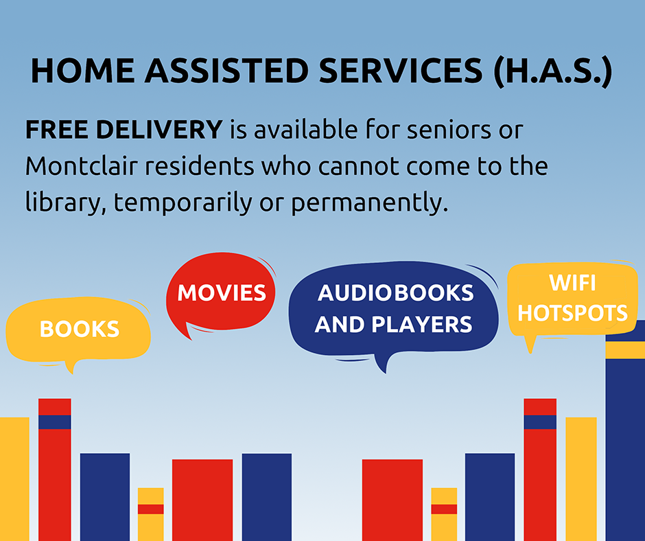 Home Assisted Services (H.A.S.) - Free delivery is available for seniors or Montclair residents who cannot come to the library, temporarily or permanently - Books, movies, audiobooks and players, WiFi hotspots