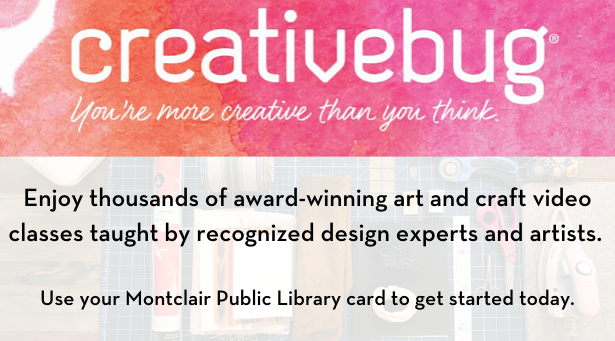 Creativebug - enjoy thousands of award-winning art and craft video classes taught by recognized design experts and artists. Use your Montclair Public Library card to get started today.